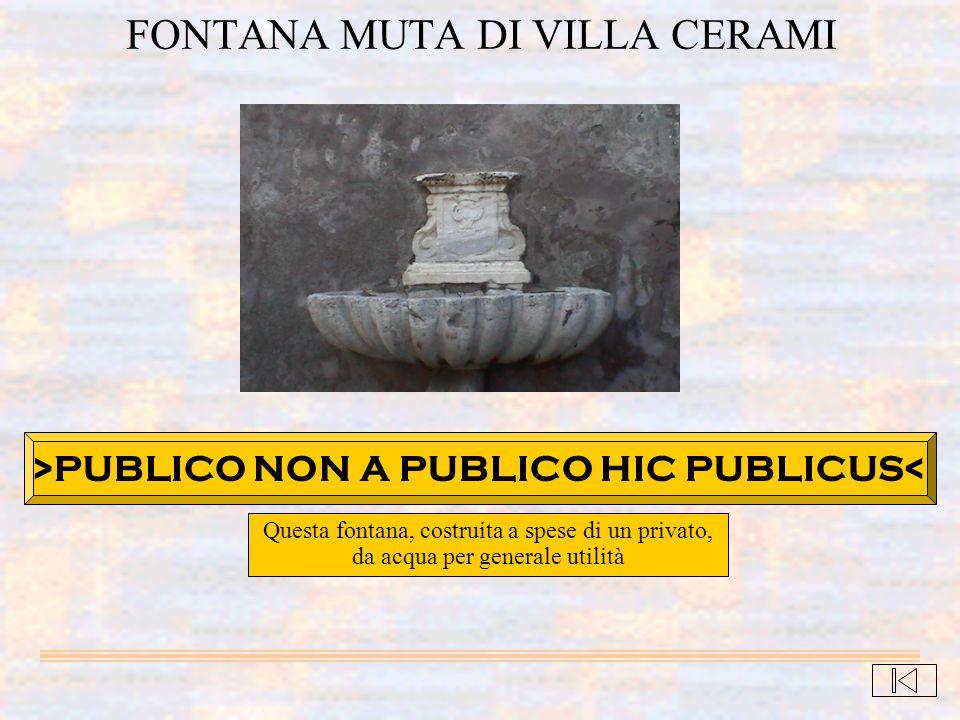 Questa fontana, costruita a spese di un privato, da acqua per generale utilità FONTANA MUTA DI VILLA CERAMI >PUBLICO NON A PUBLICO HIC PUBLICUS<