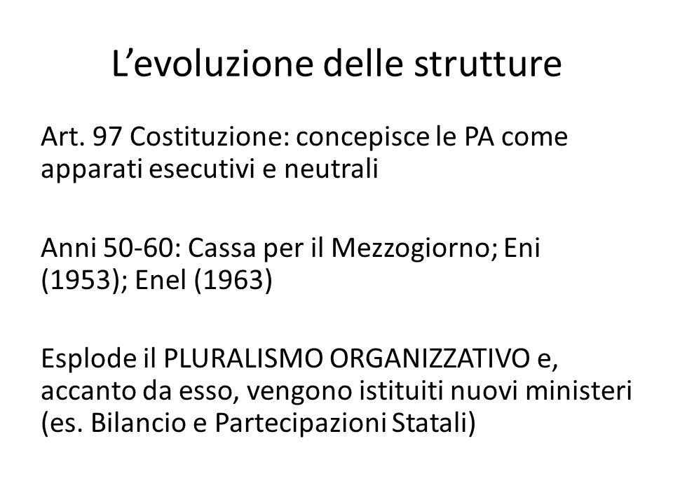 L'evoluzione delle strutture Art. 97 Costituzione: concepisce le PA come apparati esecutivi e neutrali Anni 50-60: Cassa per il Mezzogiorno; Eni (1953