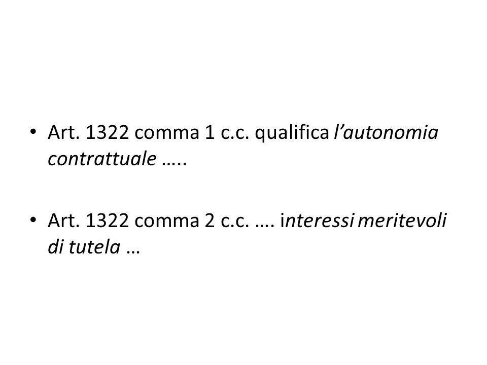 Art. 1322 comma 1 c.c. qualifica l'autonomia contrattuale ….. Art. 1322 comma 2 c.c. …. interessi meritevoli di tutela …