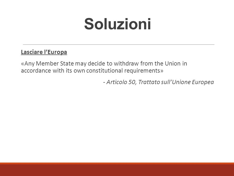 Soluzioni Lasciare l'Europa «Any Member State may decide to withdraw from the Union in accordance with its own constitutional requirements» - Articolo 50, Trattato sull'Unione Europea