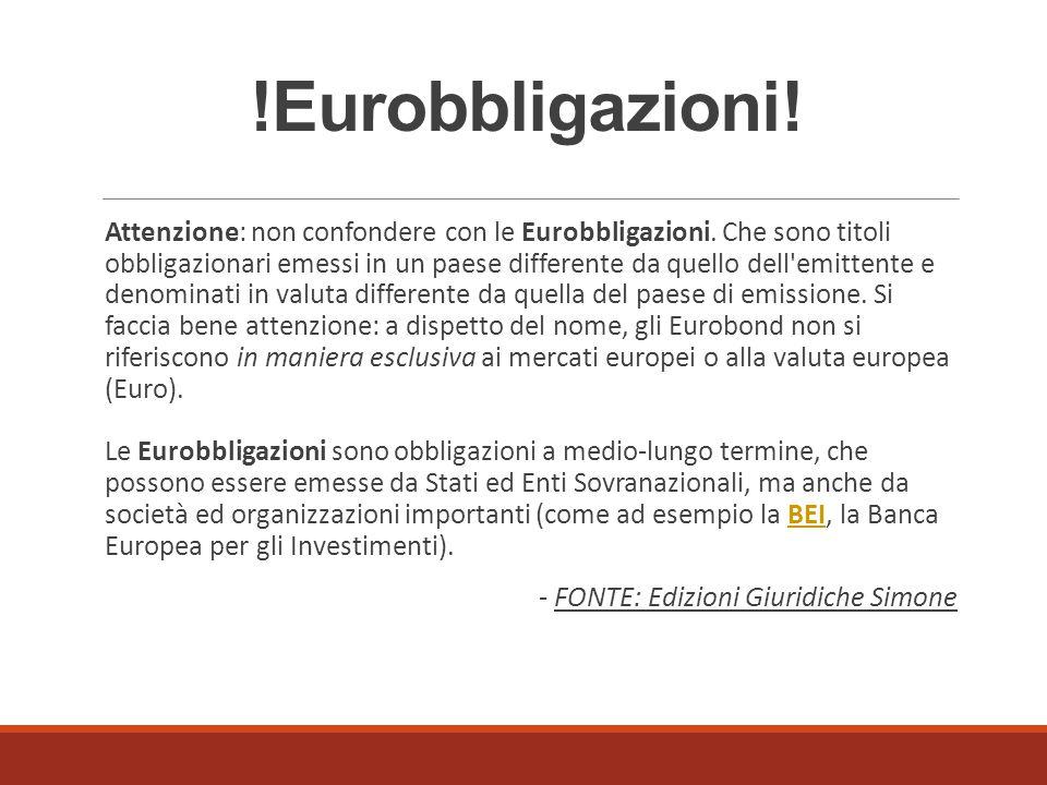 !Eurobbligazioni! Attenzione: non confondere con le Eurobbligazioni. Che sono titoli obbligazionari emessi in un paese differente da quello dell'emitt