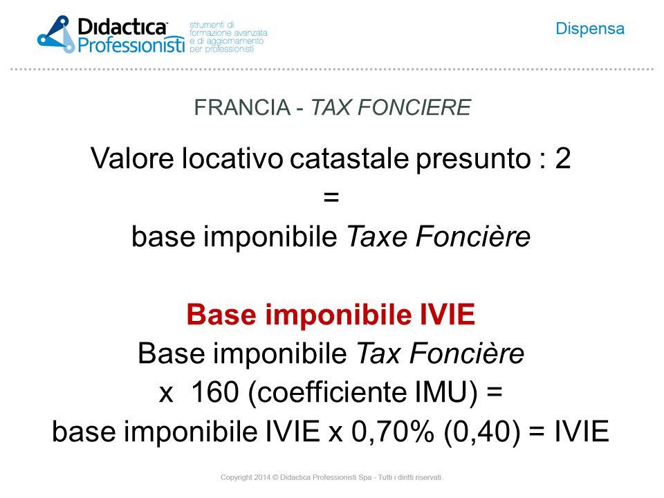 Valore locativo catastale presunto : 2 = base imponibile Taxe Foncière Base imponibile IVIE Base imponibile Tax Foncière x 160 (coefficiente IMU) = base imponibile IVIE x 0,70% (0,40) = IVIE FRANCIA - TAX FONCIERE