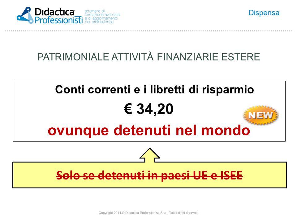 Conti correnti e i libretti di risparmio € 34,20 ovunque detenuti nel mondo Solo se detenuti in paesi UE e ISEE PATRIMONIALE ATTIVITÀ FINANZIARIE ESTERE