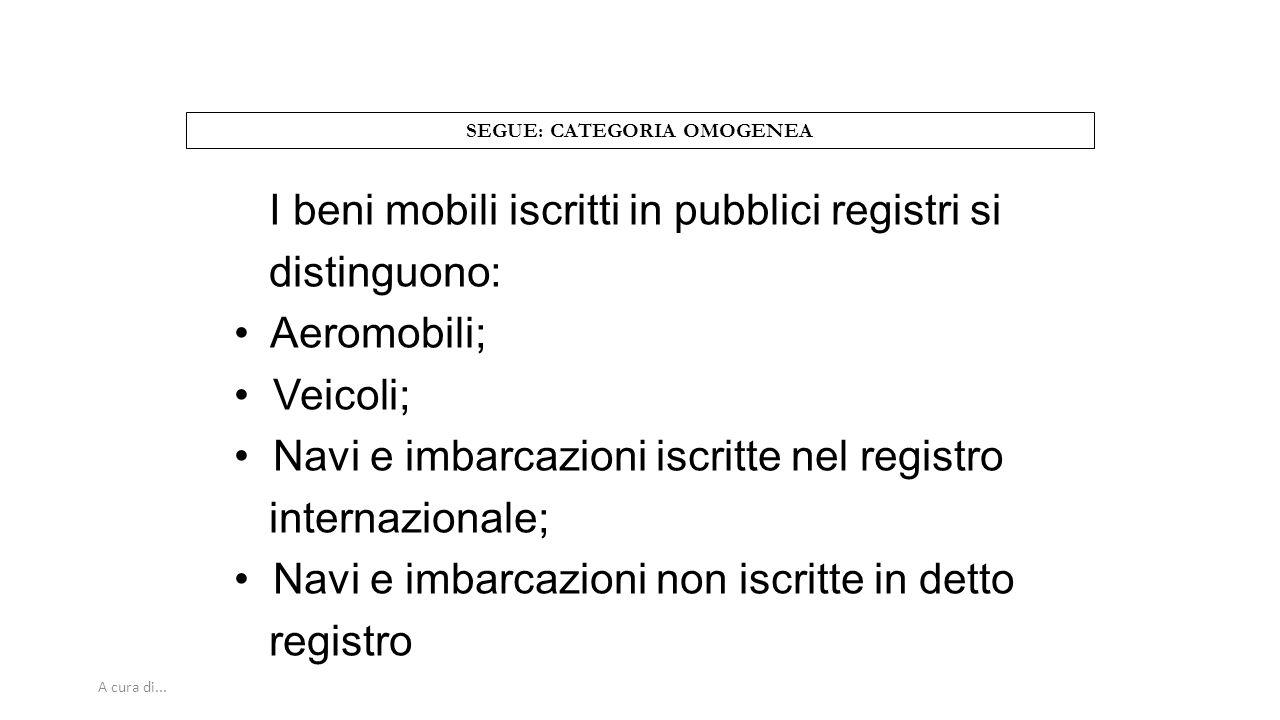 A cura di... SEGUE: CATEGORIA OMOGENEA I beni mobili iscritti in pubblici registri si distinguono: Aeromobili; Veicoli; Navi e imbarcazioni iscritte n