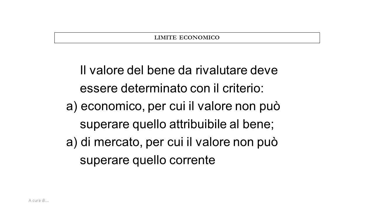 A cura di... LIMITE ECONOMICO Il valore del bene da rivalutare deve essere determinato con il criterio: a) economico, per cui il valore non può supera