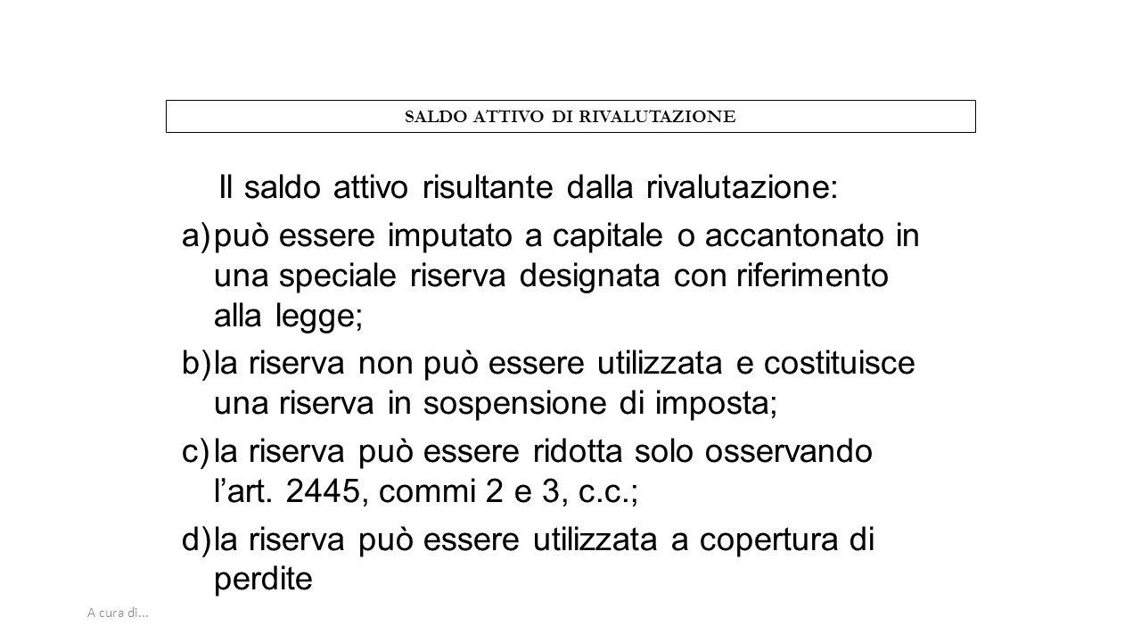 A cura di... SALDO ATTIVO DI RIVALUTAZIONE Il saldo attivo risultante dalla rivalutazione: a)può essere imputato a capitale o accantonato in una speci