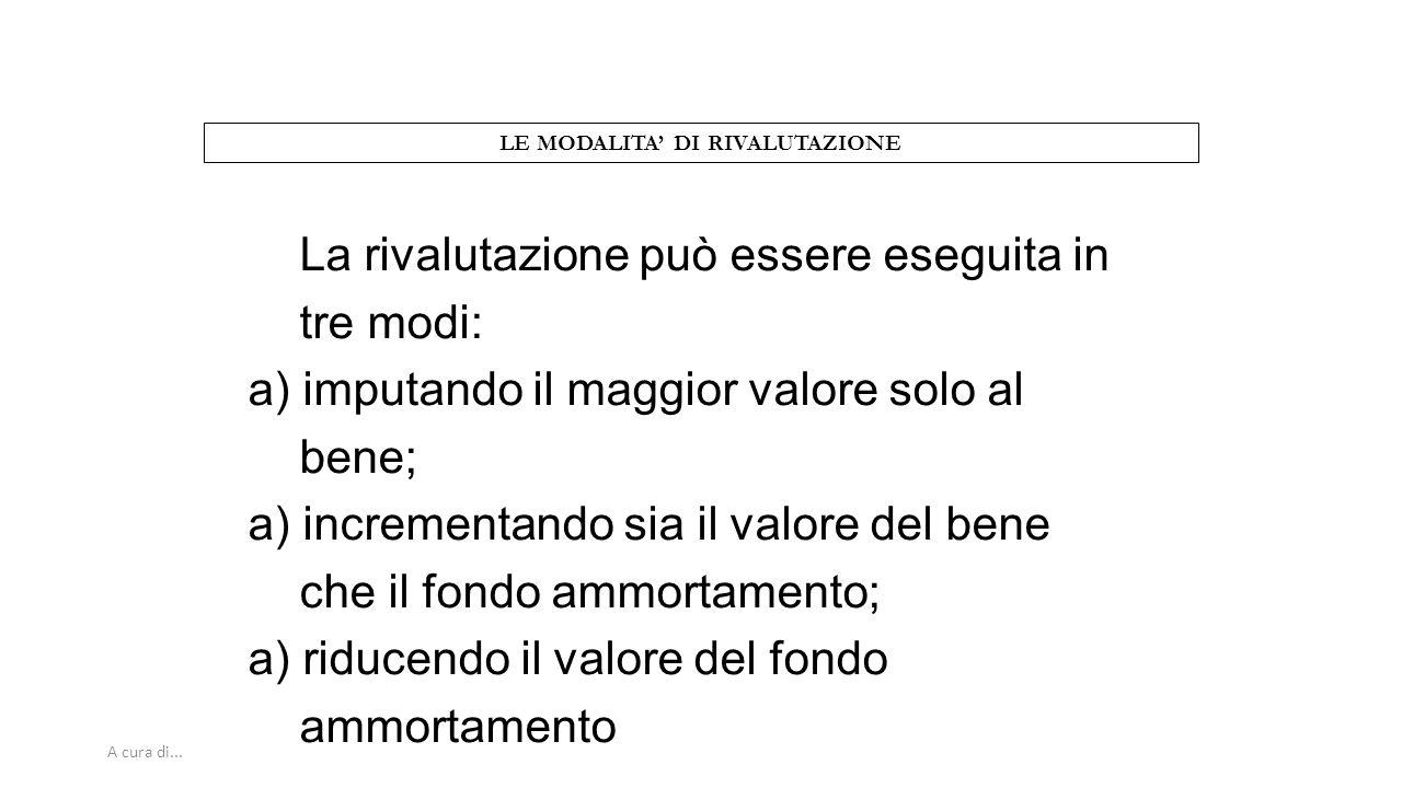 A cura di... LE MODALITA' DI RIVALUTAZIONE La rivalutazione può essere eseguita in tre modi: a) imputando il maggior valore solo al bene; a) increment