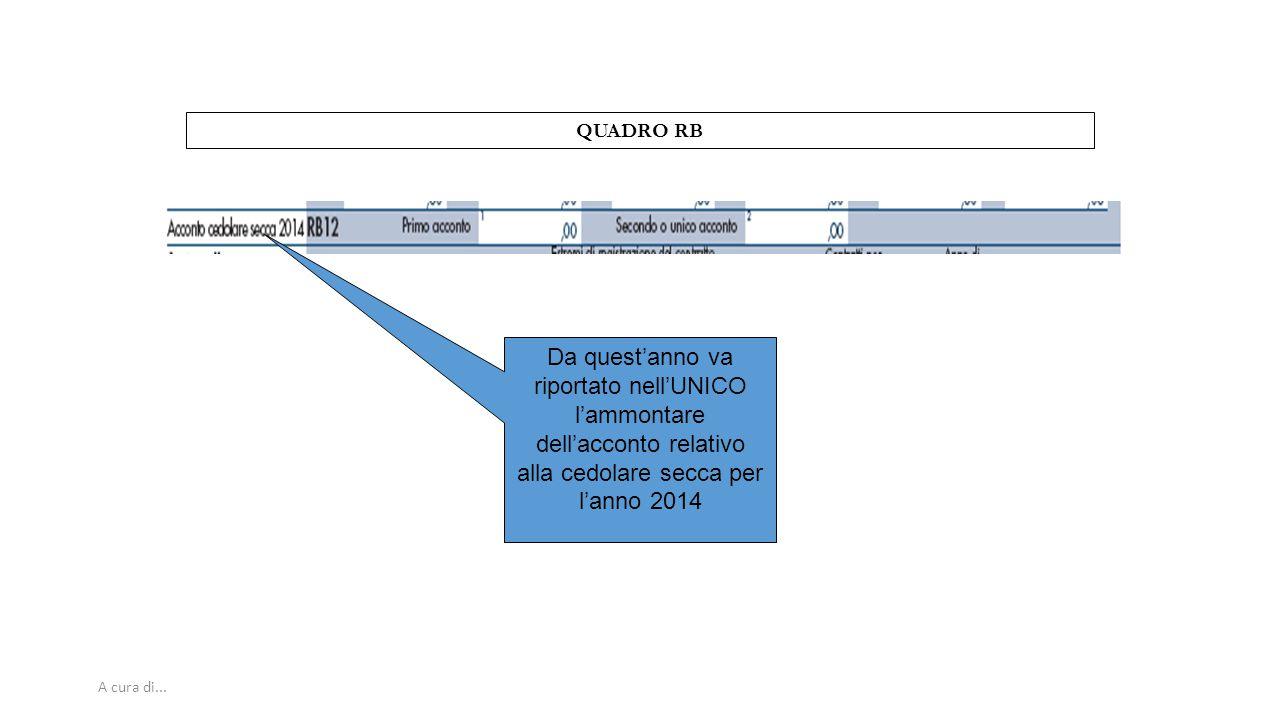 A cura di... QUADRO RB Da quest'anno va riportato nell'UNICO l'ammontare dell'acconto relativo alla cedolare secca per l'anno 2014