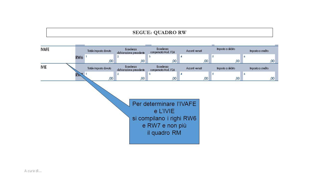 A cura di... SEGUE: QUADRO RW Per determinare l'IVAFE e L'IVIE si compilano i righi RW6 e RW7 e non più il quadro RM