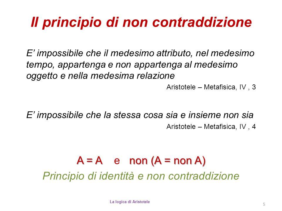 Il principio di non contraddizione La logica di Aristotele 5 E' impossibile che il medesimo attributo, nel medesimo tempo, appartenga e non appartenga