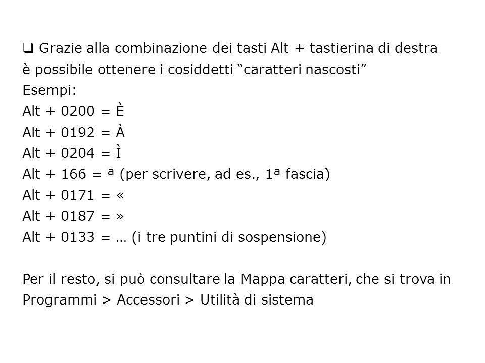  Grazie alla combinazione dei tasti Alt + tastierina di destra è possibile ottenere i cosiddetti caratteri nascosti Esempi: Alt + 0200 = È Alt + 0192 = À Alt + 0204 = Ì Alt + 166 = ª (per scrivere, ad es., 1ª fascia) Alt + 0171 = « Alt + 0187 = » Alt + 0133 = … (i tre puntini di sospensione) Per il resto, si può consultare la Mappa caratteri, che si trova in Programmi > Accessori > Utilità di sistema