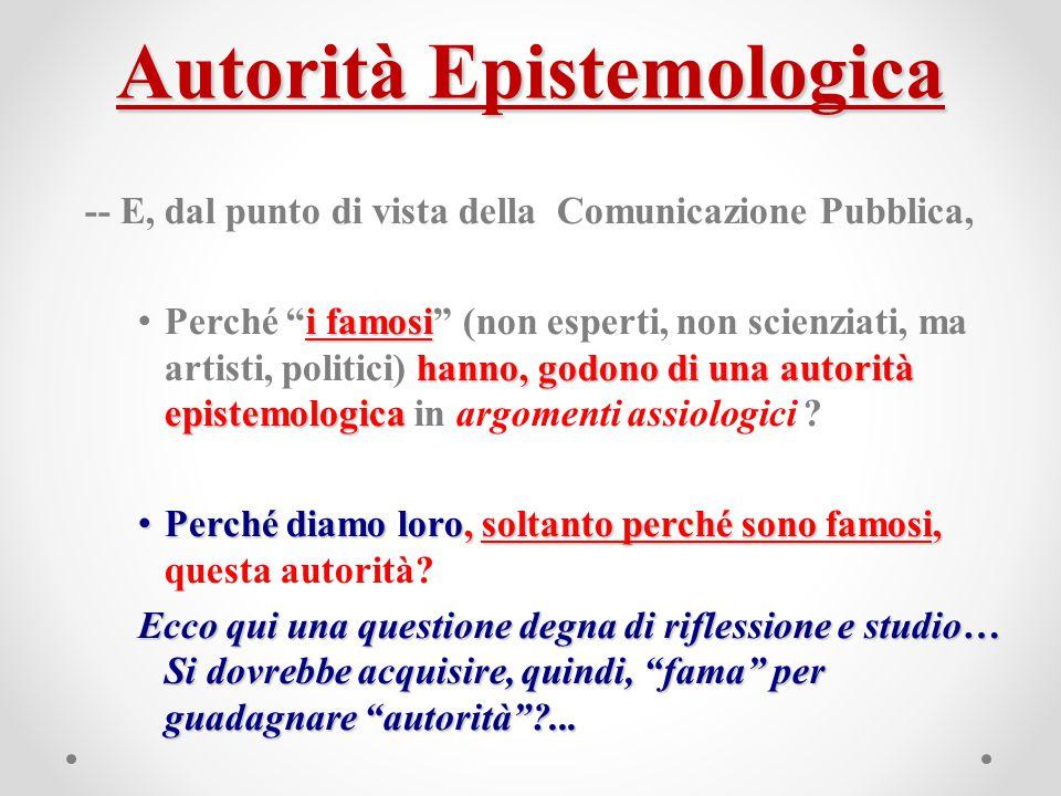 """Autorità Epistemologica -- E, dal punto di vista della Comunicazione Pubblica, i famosi hanno, godono di una autorità epistemologica Perché """"i famosi"""""""