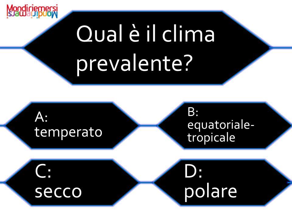 Qual è il clima prevalente? A: temperato C: secco D: polare B: equatoriale- tropicale