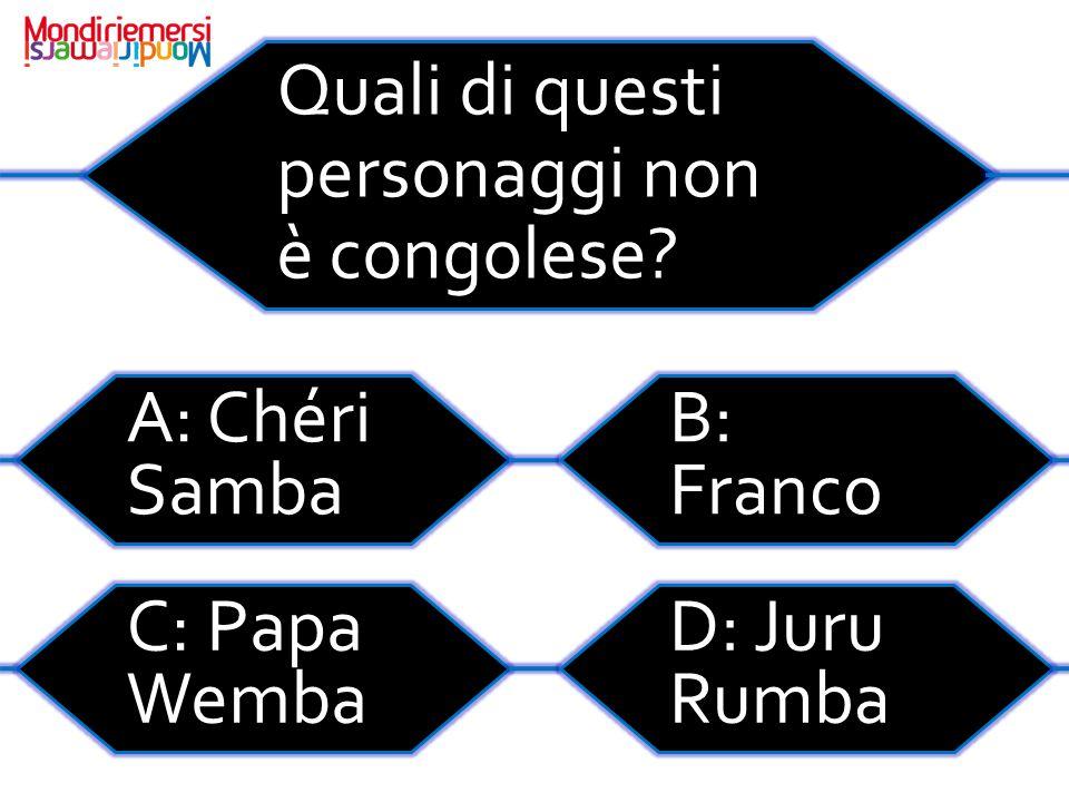 Quali di questi personaggi non è congolese? A: Chéri Samba B: Franco C: Papa Wemba D: Juru Rumba