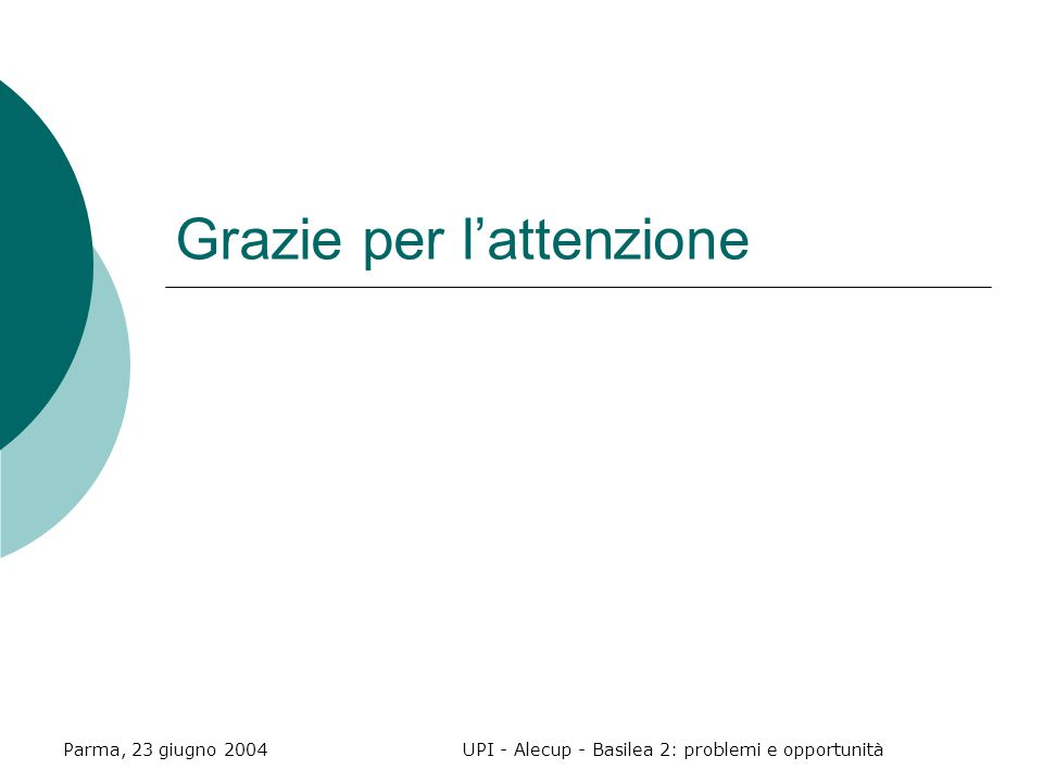 Parma, 23 giugno 2004UPI - Alecup - Basilea 2: problemi e opportunità Grazie per l'attenzione