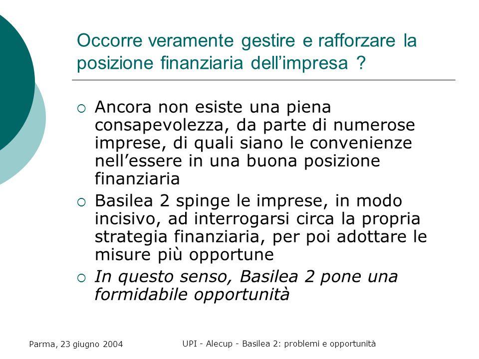 Parma, 23 giugno 2004 UPI - Alecup - Basilea 2: problemi e opportunità Occorre veramente gestire e rafforzare la posizione finanziaria dell'impresa .