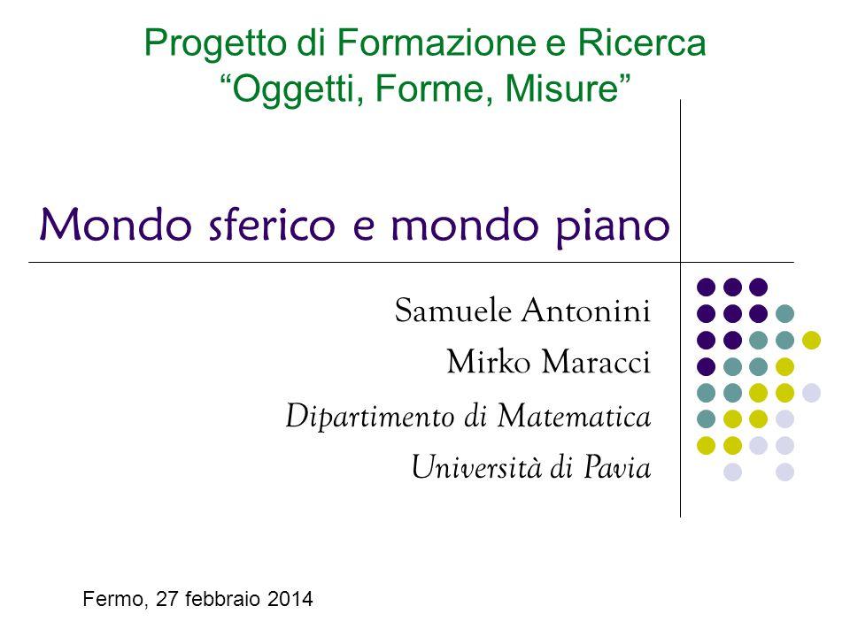 """Samuele Antonini Mirko Maracci Dipartimento di Matematica Università di Pavia Mondo sferico e mondo piano Progetto di Formazione e Ricerca """"Oggetti, F"""