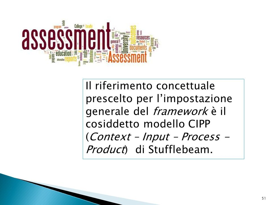 51 Il riferimento concettuale prescelto per l'impostazione generale del framework è il cosiddetto modello CIPP (Context – Input – Process - Product) d