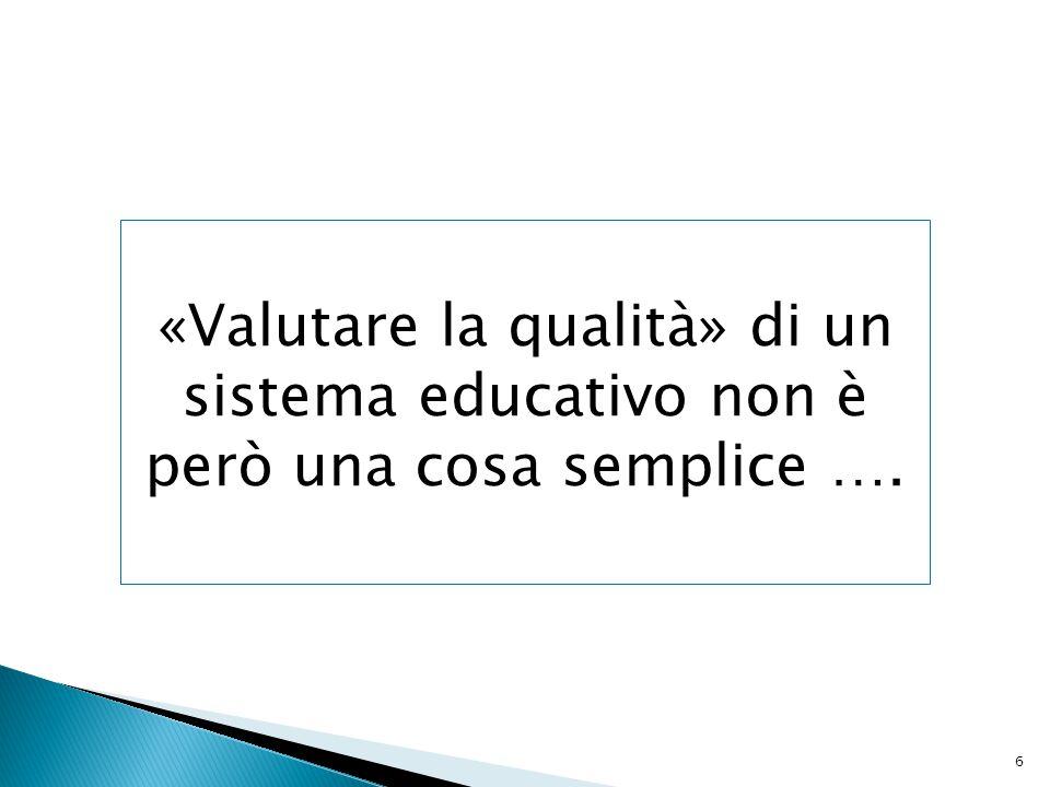 6 «Valutare la qualità» di un sistema educativo non è però una cosa semplice ….