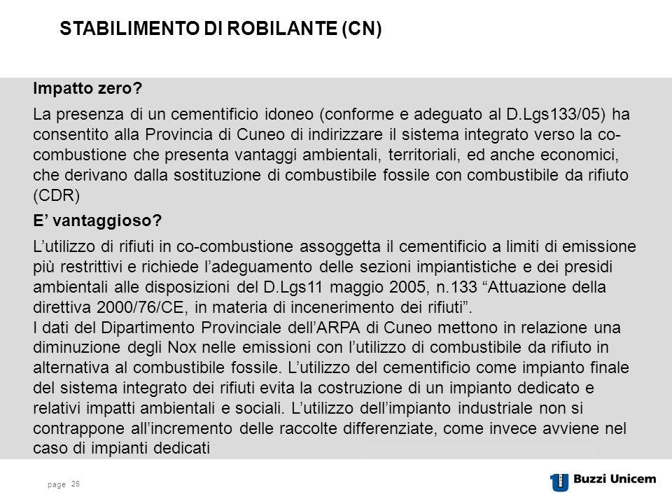 page 26 STABILIMENTO DI ROBILANTE (CN) La presenza di un cementificio idoneo (conforme e adeguato al D.Lgs133/05) ha consentito alla Provincia di Cuneo di indirizzare il sistema integrato verso la co- combustione che presenta vantaggi ambientali, territoriali, ed anche economici, che derivano dalla sostituzione di combustibile fossile con combustibile da rifiuto (CDR) L'utilizzo di rifiuti in co-combustione assoggetta il cementificio a limiti di emissione più restrittivi e richiede l'adeguamento delle sezioni impiantistiche e dei presidi ambientali alle disposizioni del D.Lgs11 maggio 2005, n.133 Attuazione della direttiva 2000/76/CE, in materia di incenerimento dei rifiuti .