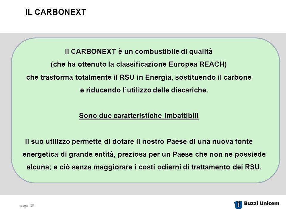page 39 Il CARBONEXT è un combustibile di qualità (che ha ottenuto la classificazione Europea REACH) che trasforma totalmente il RSU in Energia, sostituendo il carbone e riducendo l'utilizzo delle discariche.