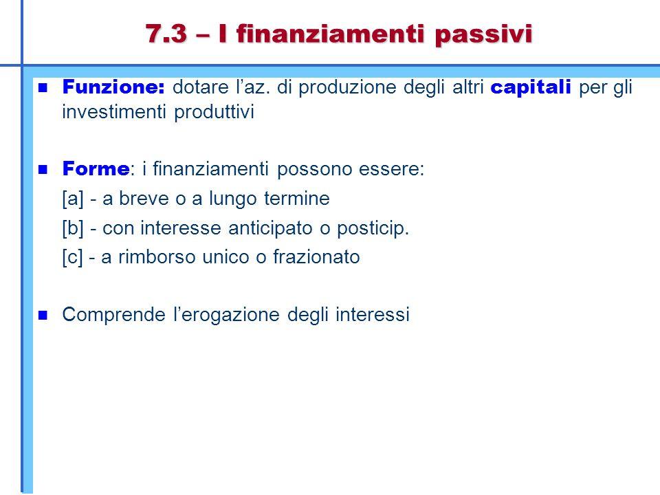 7.3 – I finanziamenti passivi Funzione: dotare l'az. di produzione degli altri capitali per gli investimenti produttivi Forme : i finanziamenti posson