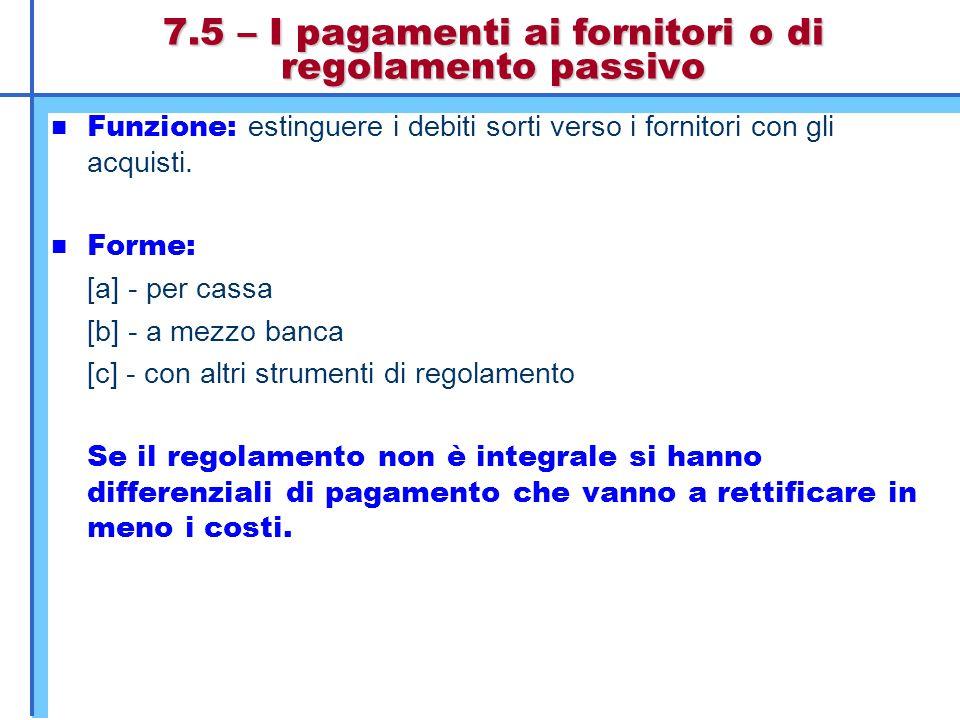 7.5 – I pagamenti ai fornitori o di regolamento passivo Funzione: estinguere i debiti sorti verso i fornitori con gli acquisti. Forme: [a] - per cassa