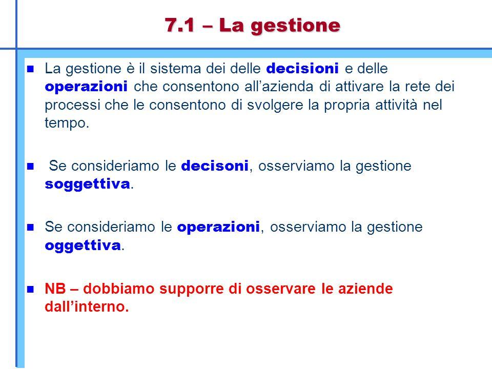 7.1 – La gestione La gestione è il sistema dei delle decisioni e delle operazioni che consentono all'azienda di attivare la rete dei processi che le c