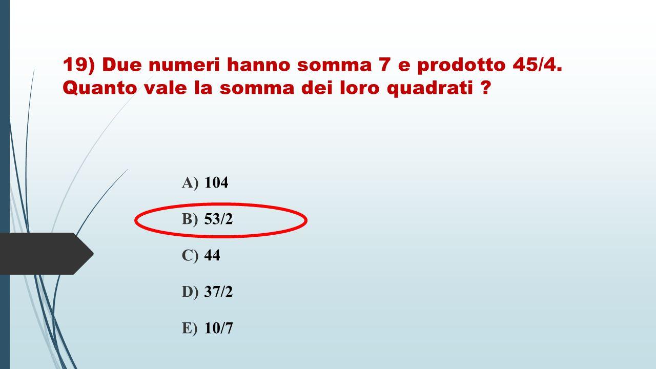 19) Due numeri hanno somma 7 e prodotto 45/4. Quanto vale la somma dei loro quadrati ? A) 104 B) 53/2 C) 44 D) 37/2 E) 10/7