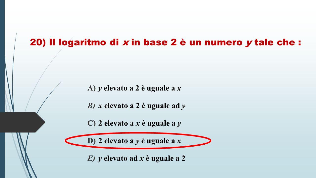 20) Il logaritmo di x in base 2 è un numero y tale che : A) y elevato a 2 è uguale a x B) x elevato a 2 è uguale ad y C) 2 elevato a x è uguale a y D)