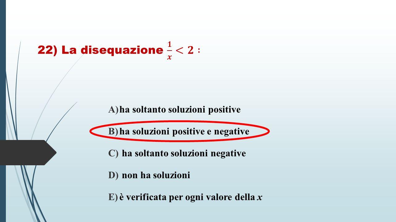 A)ha soltanto soluzioni positive B)ha soluzioni positive e negative C) ha soltanto soluzioni negative D) non ha soluzioni E)è verificata per ogni valo