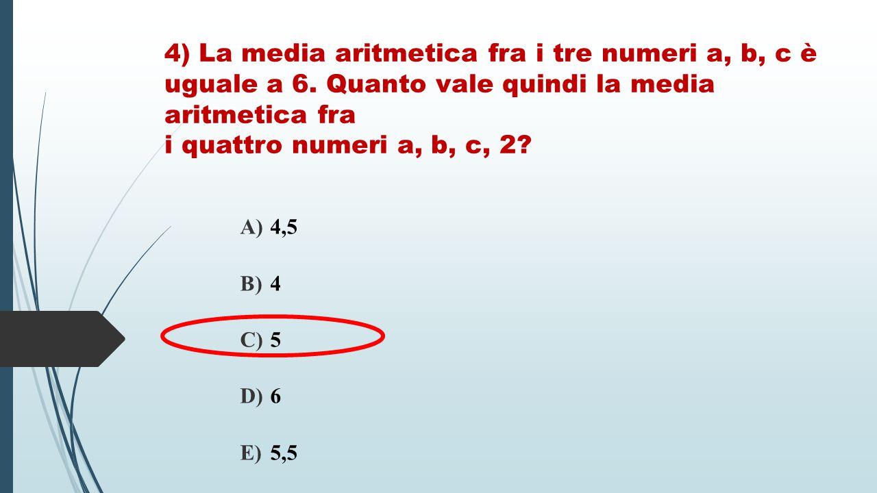 4) La media aritmetica fra i tre numeri a, b, c è uguale a 6. Quanto vale quindi la media aritmetica fra i quattro numeri a, b, c, 2? A) 4,5 B) 4 C) 5