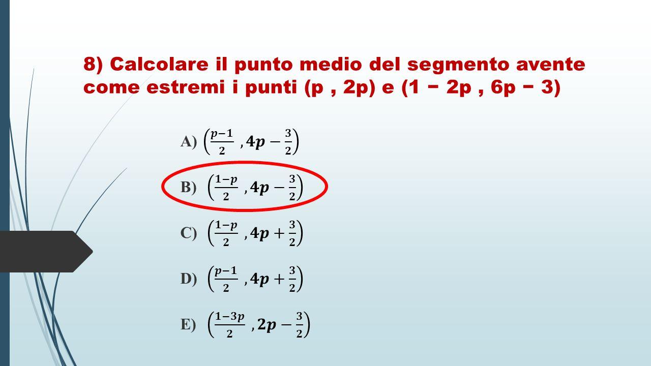 8) Calcolare il punto medio del segmento avente come estremi i punti (p, 2p) e (1 − 2p, 6p − 3)