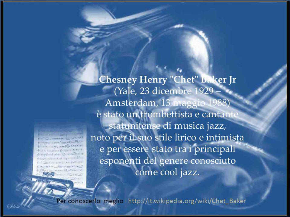 Chesney Henry Chet Baker Jr (Yale, 23 dicembre 1929 – Amsterdam, 13 maggio 1988) è stato un trombettista e cantante statunitense di musica jazz, noto per il suo stile lirico e intimista e per essere stato tra i principali esponenti del genere conosciuto come cool jazz.
