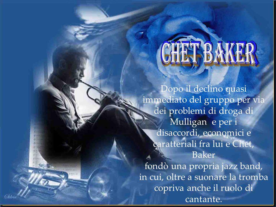 Dopo il declino quasi immediato del gruppo per via dei problemi di droga di Mulligan e per i disaccordi, economici e caratteriali fra lui e Chet, Baker fondò una propria jazz band, in cui, oltre a suonare la tromba copriva anche il ruolo di cantante.