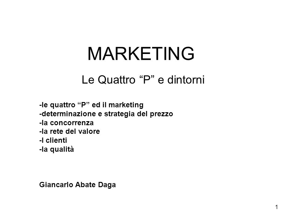 "1 MARKETING Le Quattro ""P"" e dintorni -le quattro ""P"" ed il marketing -determinazione e strategia del prezzo -la concorrenza -la rete del valore -I cl"
