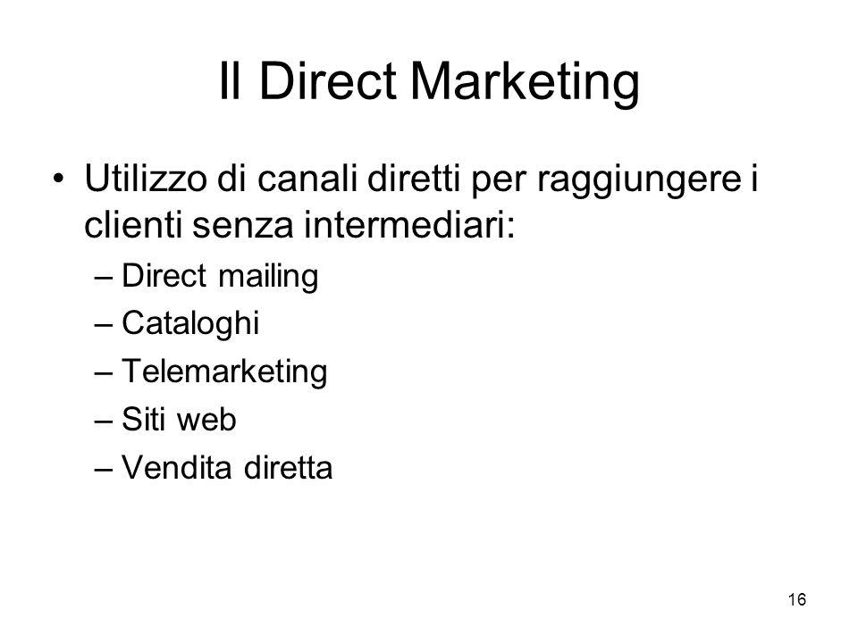 16 Il Direct Marketing Utilizzo di canali diretti per raggiungere i clienti senza intermediari: –Direct mailing –Cataloghi –Telemarketing –Siti web –Vendita diretta