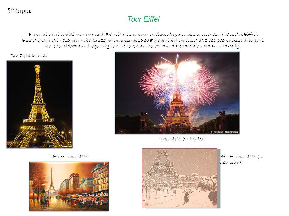 5^ tappa: Tour Eiffel È uno dei più rinomati monumenti di Francia e il suo nome proviene da quello del suo costruttore (Gustave Eiffel). È stata costr