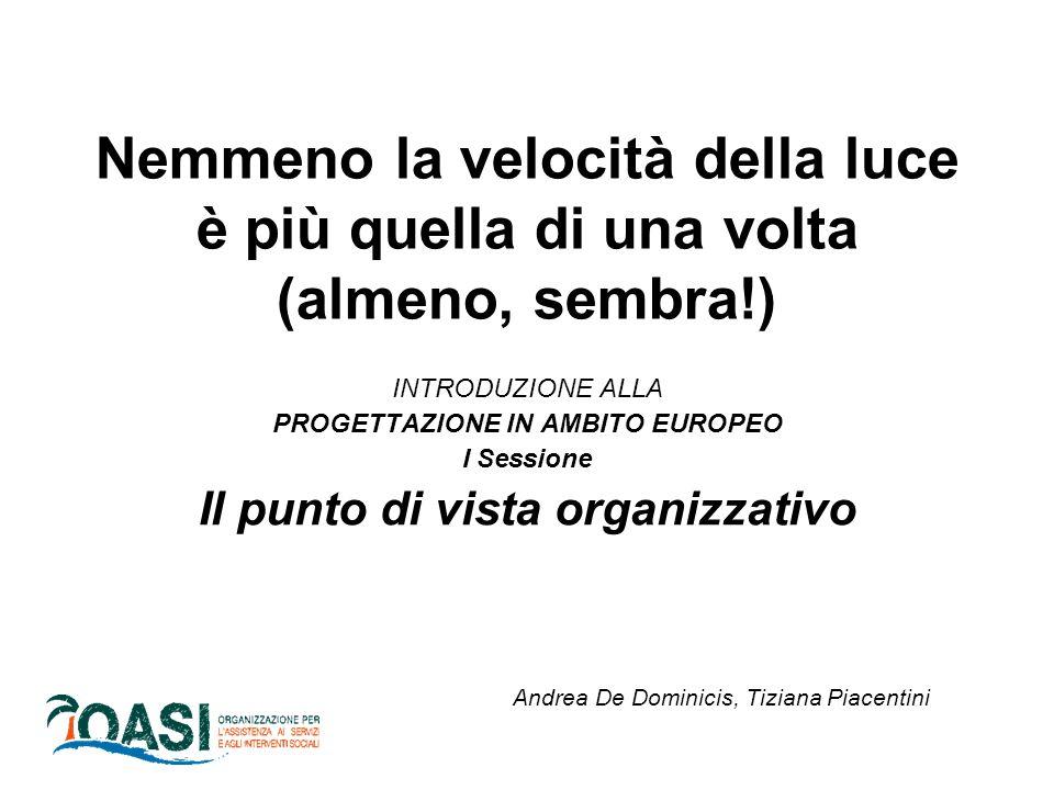 Nemmeno la velocità della luce è più quella di una volta (almeno, sembra!) INTRODUZIONE ALLA PROGETTAZIONE IN AMBITO EUROPEO I Sessione Il punto di vista organizzativo Andrea De Dominicis, Tiziana Piacentini