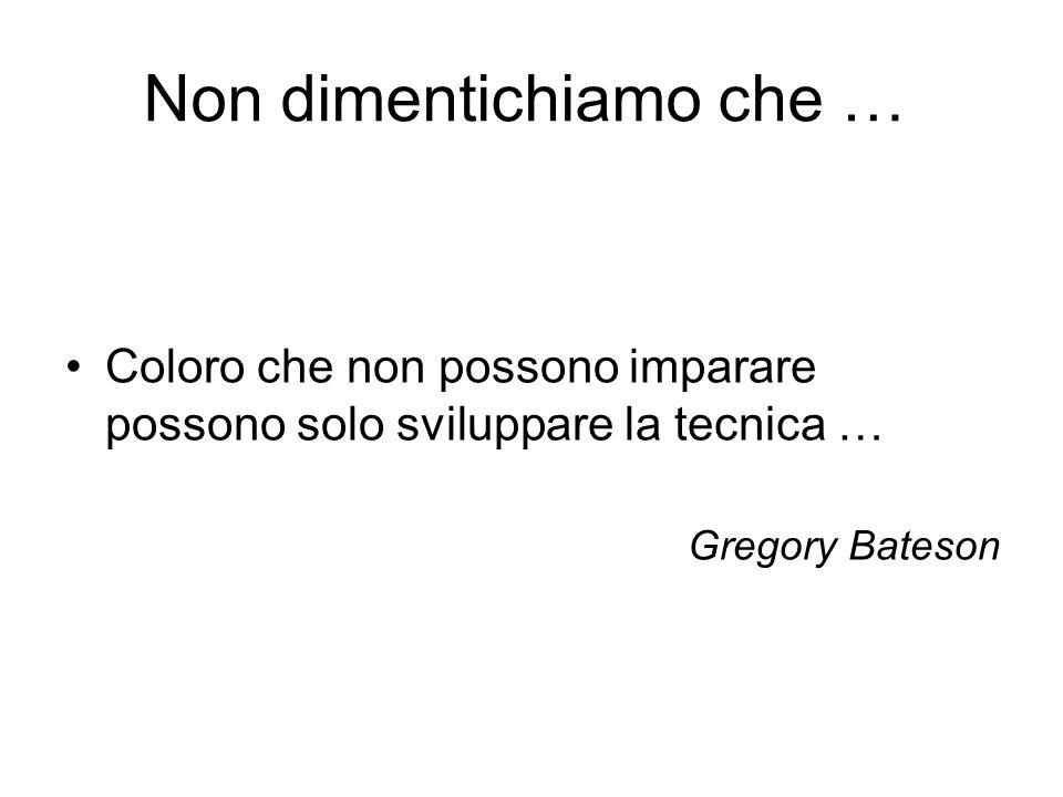 Non dimentichiamo che … Coloro che non possono imparare possono solo sviluppare la tecnica … Gregory Bateson