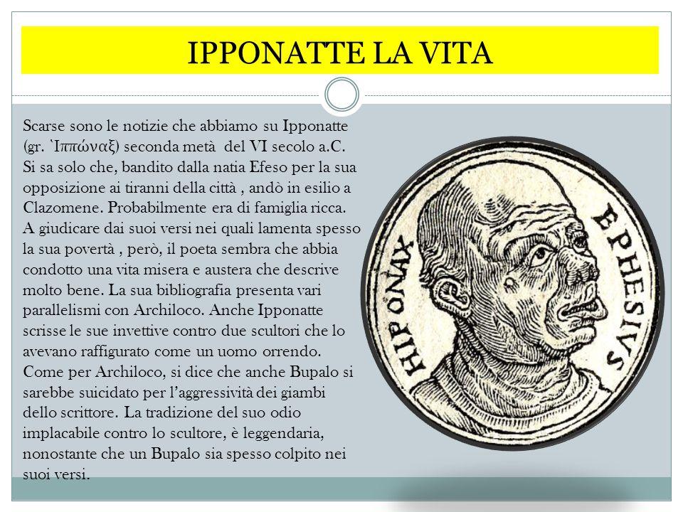IPPONATTE LA VITA Scarse sono le notizie che abbiamo su Ipponatte (gr. ῾ Ι ππ ώ ναξ ) seconda metà del VI secolo a.C. Si sa solo che, bandito dalla na