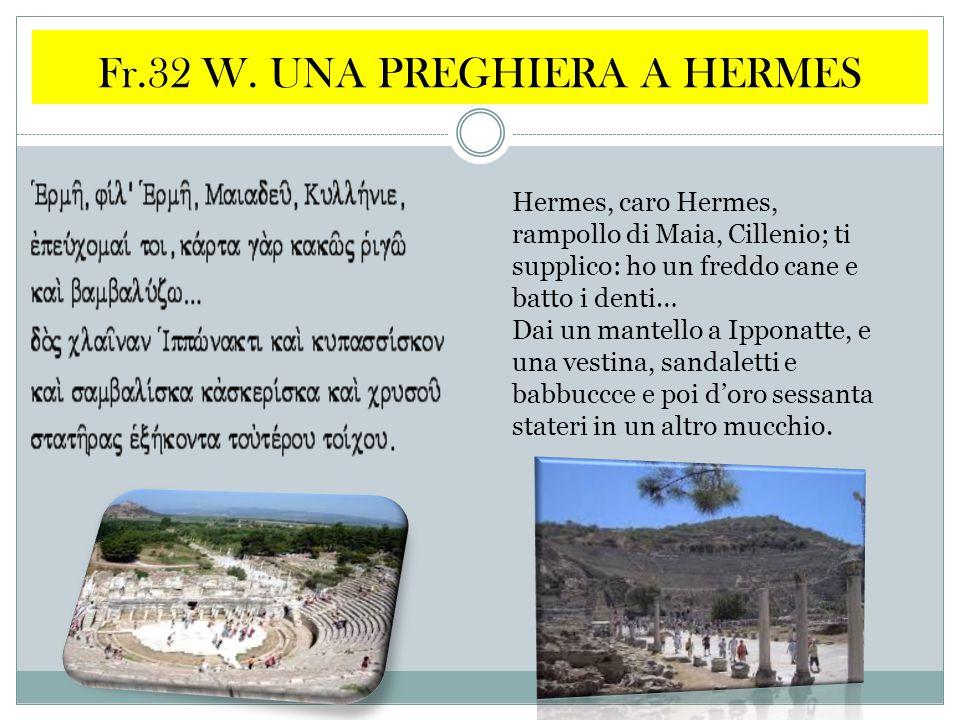 Fr.32 W. UNA PREGHIERA A HERMES Hermes, caro Hermes, rampollo di Maia, Cillenio; ti supplico: ho un freddo cane e batto i denti… Dai un mantello a Ipp
