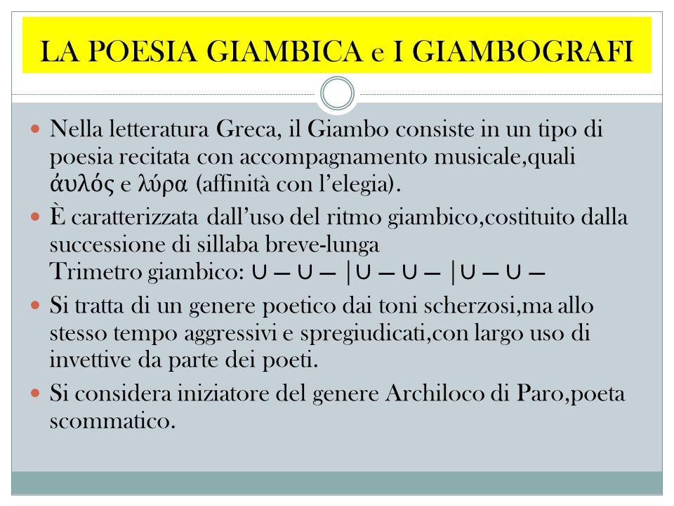 LA POESIA GIAMBICA e I GIAMBOGRAFI Nella letteratura Greca, il Giambo consiste in un tipo di poesia recitata con accompagnamento musicale,quali ἀ υλός