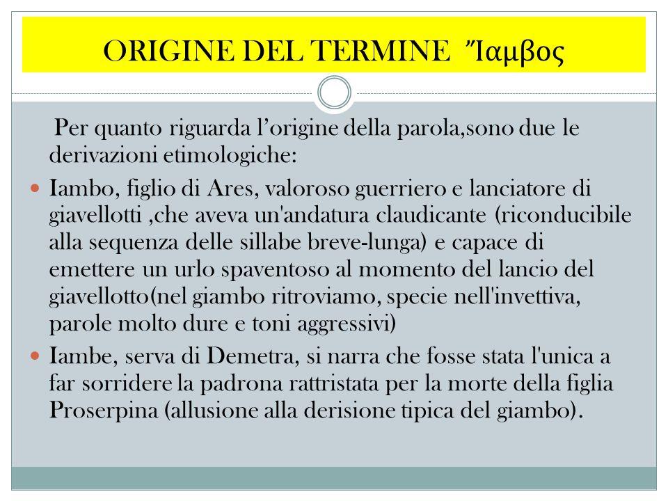 ORIGINE DEL TERMINE Ἴ αμβος Per quanto riguarda l'origine della parola,sono due le derivazioni etimologiche: Iambo, figlio di Ares, valoroso guerriero
