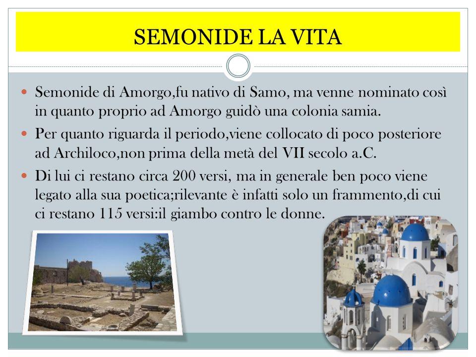 SEMONIDE LA VITA Semonide di Amorgo,fu nativo di Samo, ma venne nominato così in quanto proprio ad Amorgo guidò una colonia samia. Per quanto riguarda