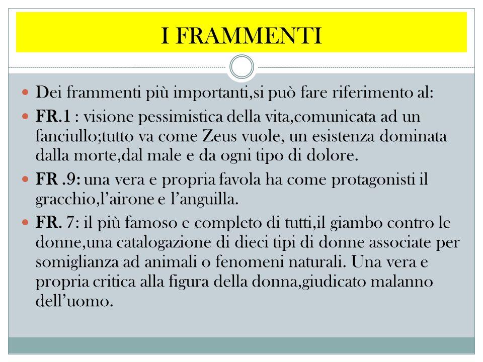 I FRAMMENTI Dei frammenti più importanti,si può fare riferimento al: FR.1 : visione pessimistica della vita,comunicata ad un fanciullo;tutto va come Z