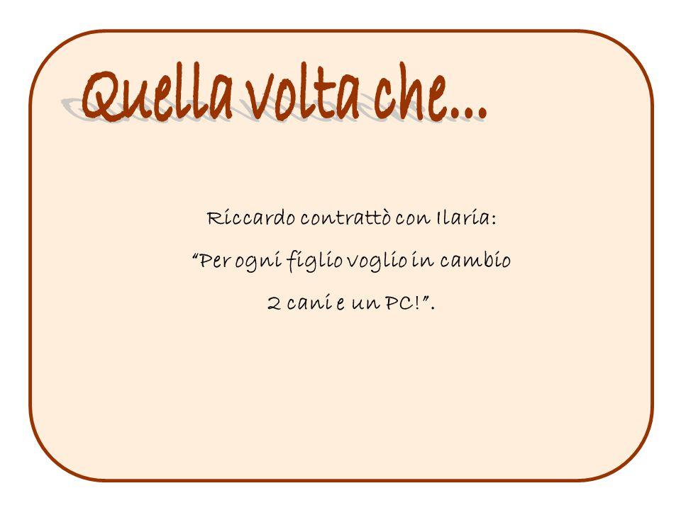 """Riccardo contrattò con Ilaria: """"Per ogni figlio voglio in cambio 2 cani e un PC!""""."""