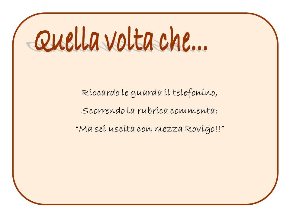 Riccardo le guarda il telefonino, Scorrendo la rubrica commenta: Ma sei uscita con mezza Rovigo!!