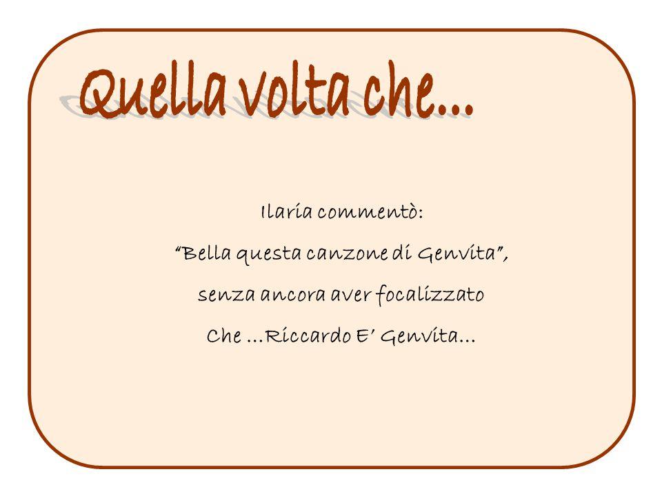 Ilaria commentò: Bella questa canzone di Genvita , senza ancora aver focalizzato Che …Riccardo E' Genvita…
