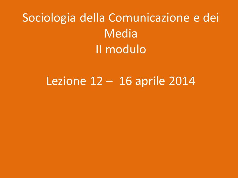 Sociologia della Comunicazione e dei Media II modulo Lezione 12 – 16 aprile 2014